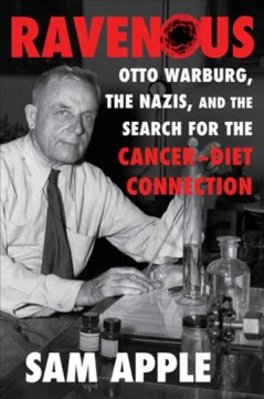 Ravenous : Otto Warburg, the Nazis, and the search for the cancer-diet connection / Sam Apple. - Sam Apple.