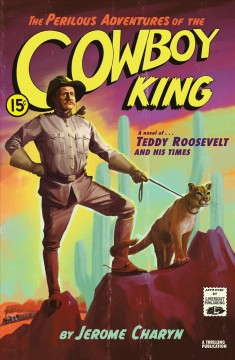 The perilous adventures of the cowboy king : a novel of Teddy Roosevelt and his times / Jerome Charyn.