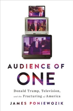 Audience of one : Donald Trump, television, and the fracturing of America / James Poniewozik.