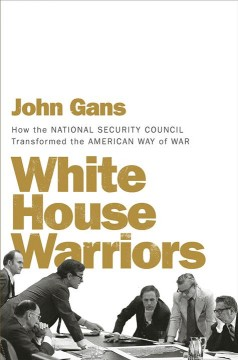 White House warriors : how the National Security Council transformed the American way of war / John Gans.
