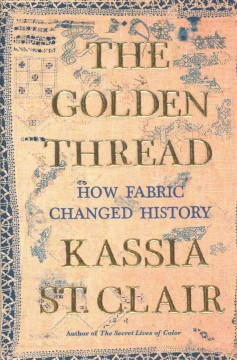 The golden thread : how fabric changed history / Kassia St. Clair. - Kassia St. Clair.