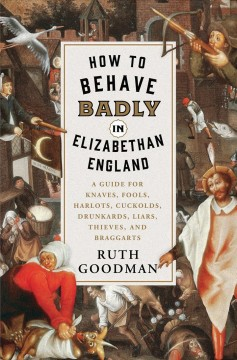 How to behave badly in Elizabethan England : a guide for knaves, fools, harlots, cuckolds, drunkards, liars, thieves, and braggarts / Ruth Goodman. - Ruth Goodman.