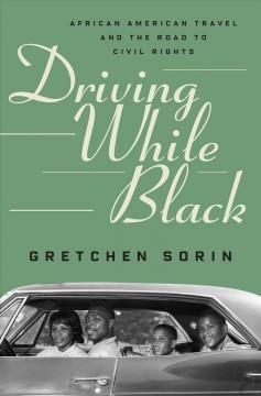 Driving while black : African American travel and the road to civil rights / Gretchen Sorin.