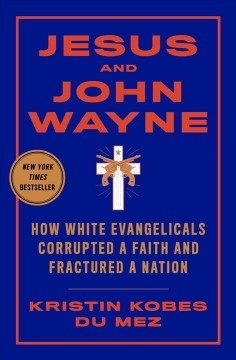 Jesus and John Wayne : how white evangelicals corrupted a faith and fractured a nation / Kristin Kobes Du Mez. - Kristin Kobes Du Mez.
