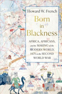 Born in Blackness : Africa, Africans, and the making of the modern world, 1471 to the Second World War / Howard W. French. - Howard W. French.