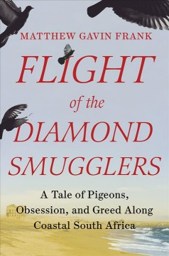 Flight of the diamond smugglers : a tale of pigeons, obsession, and greed along coastal South Africa / Matthew Gavin Frank. - Matthew Gavin Frank.
