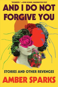 And I do not forgive you : stories and other revenges / Amber Sparks.