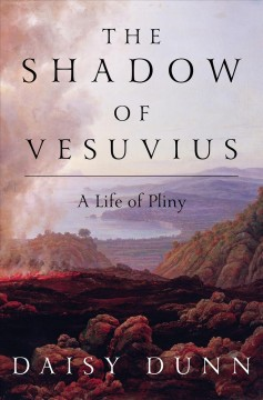 The shadow of Vesuvius : a life of Pliny / Daisy Dunn. - Daisy Dunn.