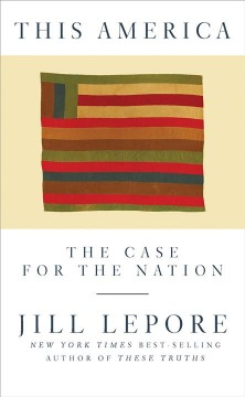 This America : the case for the nation / Jill Lepore. - Jill Lepore.