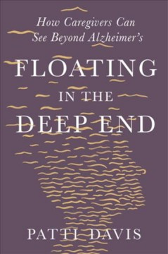 Floating in the deep end : how caregivers can see beyond Alzheimer's / Patti Davis. - Patti Davis.