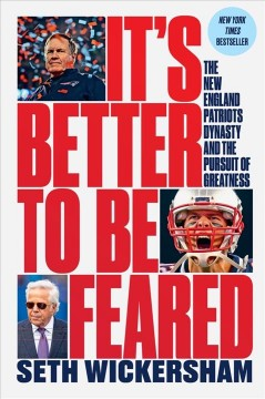It's better to be feared : the New England Patriots dynasty and the pursuit of greatness / Seth Wickersham. - Seth Wickersham.