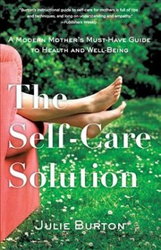 The self-care solution : a modern mother's essential guide to health and well being / Julie Burton. - Julie Burton.
