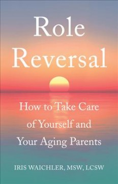 Role reversal : how to take care of yourself and your aging parents / Iris Waichler, MSW, LCSW.