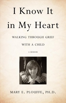 I know it in my heart : walking through grief with a child : a memoir / Mary E. Plouffe.