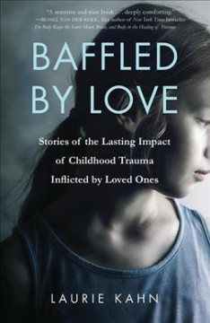 Baffled by love : stories of the lasting impact of childhood trauma inflicted by loved ones / Laurie Kahn. - Laurie Kahn.