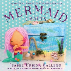 Mermaid crafts : 25 magical projects for deep sea fun / Isabel Urbina Gallego.