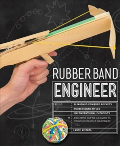 Rubber band engineer : build slingshot-powered rockets, rubber band rifles, unconventional catapults, and more guerrilla gadgets from household hardware / Lance Akiyama.
