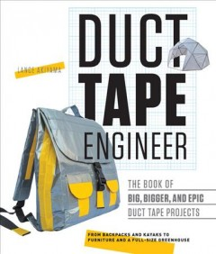 Duct tape engineer : the book of big, bigger, and epic duct tape projects / Lance Akiyama.
