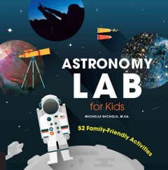 Astronomy lab for kids : 52 family-friendly activities / Michelle Nichols. - Michelle Nichols.