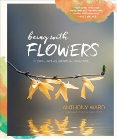Being with flowers : floral art as spiritual practice : meditations on conscious flower arranging to inspire peace, beauty, and the everyday sacred / Anthony Ward. - Anthony Ward.