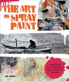 The art of spray paint : inspirations and techniques from masters of aerosol / Lori Zimmer. - Lori Zimmer.