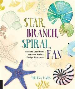 Star, branch, spiral, fan : learn to draw from nature's perfect design structures / Yellena James.