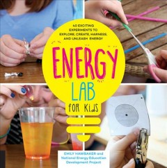 Energy lab for kids : 40 exciting experiments to explore, create, harness, and unleash energy / Emily Hawbaker and the NEED Project. - Emily Hawbaker and the NEED Project.