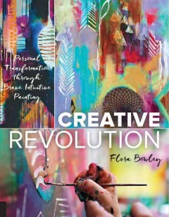 Creative revolution : personal transformation through brave intuitive painting / Flora S. Bowley ; images Zipporah Lomax. - Flora S. Bowley ; images Zipporah Lomax.
