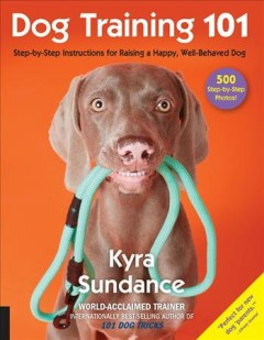 Dog training 101 : step-by-step instructions for raising a happy, well-behaved dog / Kyra Sundance.