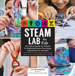 Steam Lab for Kids : 52 Creative Hands-On Projects Using Science, Technology, Engineering, Art, and Math