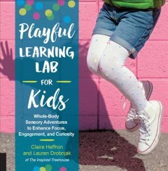 Playful learning lab for kids : whole-body sensory adventures to enhance focus, engagement, and curiosity / Claire Heffron and Lauren Drobnjak.