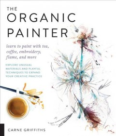 The organic painter : explore unusual materials and playful techniques to expand your creative practice : learn to paint with tea, coffee, embroidery, flame, and more / Carne Griffiths. - Carne Griffiths.
