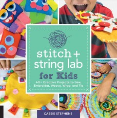 Stitch + string lab for kids : 40+ creative projects to sew, embroider, weave, wrap, and tie / Cassie Stephens.