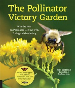 Pollinator victory garden : win the war on pollinator decline with ecological gardening : how to attract and support bees, beetles, butterflies, bats, and other pollinators / Kim Eierman. - Kim Eierman.