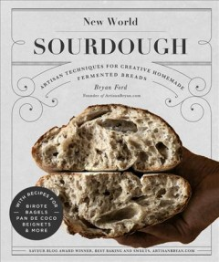 New world sourdough : artisan techniques for creative homemade fermented breads : with recipes for birote, bagels, pan de coco, beignets, and more / Bryan Ford, founder of ArtisanBryan.com.