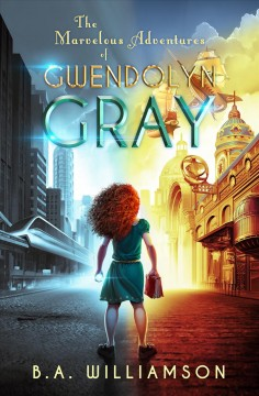 The marvelous adventures of Gwendolyn Gray /  B.A. Williamson. - B.A. Williamson.