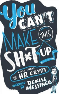 You can't make this sh*t up! : tales from the HR crypt unearthed / by Denise Messineo. - by Denise Messineo.