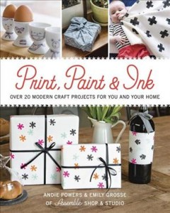 Print, paint & ink : over 20 modern craft projects for you and your home / Andie Powers & Emily Grosse of assemble Shop & Studio.