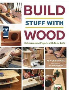 Build stuff with wood : make awesome projects with basic tools / [Asa Christiana ; foreword by Nick Offerman]. - [Asa Christiana ; foreword by Nick Offerman].