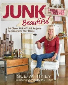 Junk beautiful furniture refreshed : 30 clever furniture projects to transform your home / Sue Whitney, founder of Junkmarket Style ; photography by Douglas E. Smith.