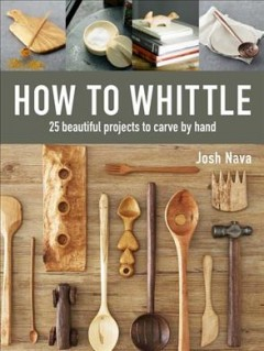 How to whittle : 25 beautiful projects to carve by hand / Josh Nava.