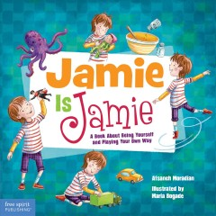 Jamie is Jamie : a book about being yourself and playing your way / Afsaneh Moradian ; illustrated by Maria Bogade.