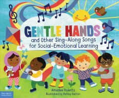 Gentle hands and other sing-along songs for social-emotional learning /  Amadee Ricketts ; illustrated by Ashley Barron. - Amadee Ricketts ; illustrated by Ashley Barron.