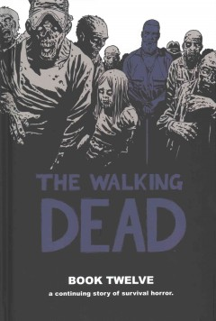 The walking dead book 12 : a continuing story of survival horror / created by Robert Kirkman ; Charlie Adlard, penciler, cover ; Stefefano Gaudiano, inker ; Cliff Rathburn, gray tones ; Rus Wooton, letterer. - created by Robert Kirkman ; Charlie Adlard, penciler, cover ; Stefefano Gaudiano, inker ; Cliff Rathburn, gray tones ; Rus Wooton, letterer.
