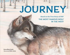 Journey : based on the true story of OR7, the most famous wolf in the West / Emma Bland Smith ; illustrations by Robin James.