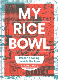 My rice bowl : deliciously improbable Korean recipes from an unlikely American chef / by Rachel Yang and Jess Thomson.