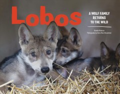 Lobos : a wolf family returns to the wild / Brenda Peterson ; photography by Annie Marie Musselman. - Brenda Peterson ; photography by Annie Marie Musselman.