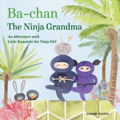 Ba-chan, the ninja grandma : an adventure with Little Kunoichi, the ninja girl / written and illustrated by Sanae Ishida. - written and illustrated by Sanae Ishida.