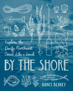 By the shore : explore the Pacific Northwest coast like a local / Nancy Blakey ; photographs by Nick Hall ; illustrations by Teresa Grasseschi. - Nancy Blakey ; photographs by Nick Hall ; illustrations by Teresa Grasseschi.