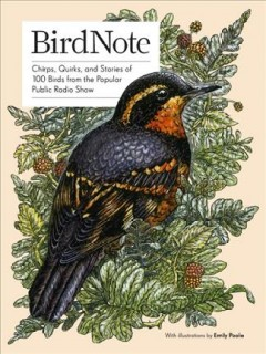 BirdNote : chirps, quirks, and stories of 100 birds from the popular public radio show / written by BirdNote ; edited by Ellen Blackstone ; foreword by John W. Fitzpatrick ; introduction by Gordon Orians ; illustrated by Emily Poole.